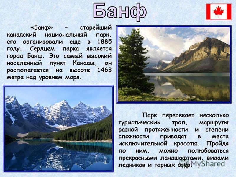 Парк пересекает несколько туристических троп, маршруты разной протяженности и степени сложности приводят в места исключительной красоты. Пройдя по ним, можно полюбоваться прекрасными ландшафтами, видами ледников и горных озер. «Банф» - старейший кана