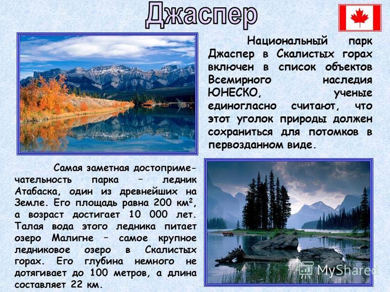 Национальный парк Джаспер в Скалистых горах включен в список объектов Всемирного наследия ЮНЕСКО, ученые единогласно считают, что этот уголок природы должен сохраниться для потомков в первозданном виде. Самая заметная достопримечательность парка – ле