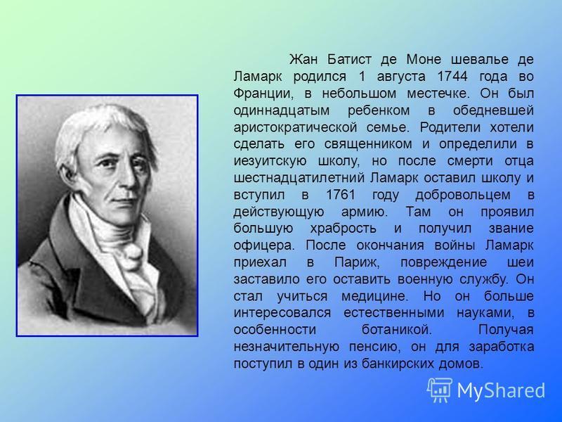 Жан Батист де Моне шевалье де Ламарк родился 1 августа 1744 года во Франции, в небольшом местечке. Он был одиннадцатым ребенком в обедневшей аристократической семье. Родители хотели сделать его священником и определили в иезуитскую школу, но после см