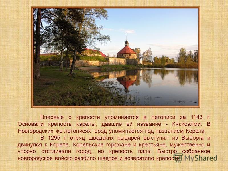 Впервые о крепости упоминается в летописи за 1143 г. Основали крепость карелы, давшие ей название - Кякисалми. В Новгородских же летописях город упоминается под названием Корела. В 1295 г. отряд шведских рыцарей выступил из Выборга и двинулся к Корел
