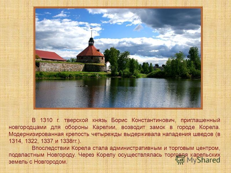 В 1310 г. тверской князь Борис Константинович, приглашенный новгородцами для обороны Карелии, возводит замок в городе Корела. Модернизированная крепость четырежды выдерживала нападения шведов (в 1314, 1322, 1337 и 1338 гг.). Впоследствии Корела стала