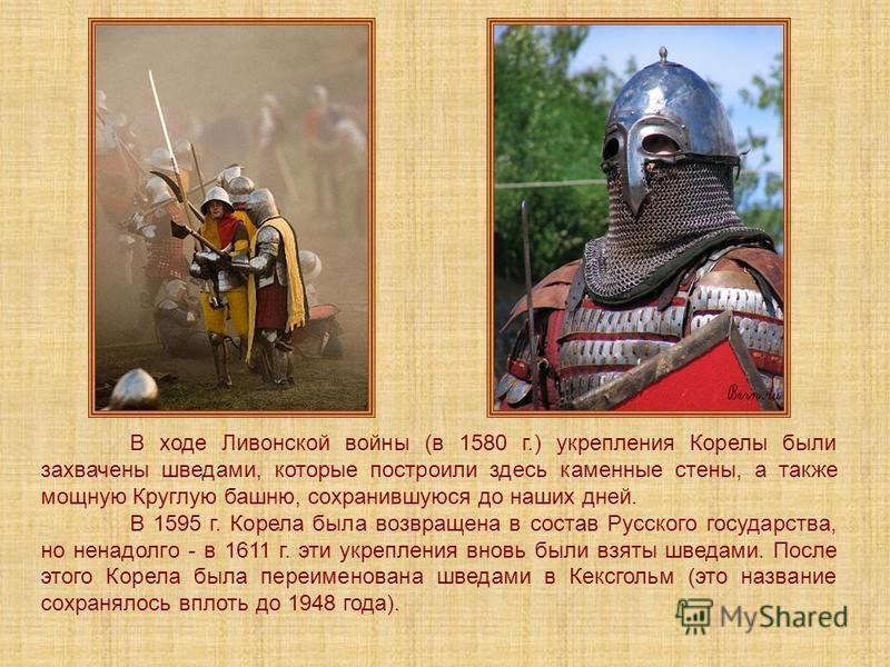 В ходе Ливонской войны (в 1580 г.) укрепления Корелы были захвачены шведами, которые построили здесь каменные стены, а также мощную Круглую башню, сохранившуюся до наших дней. В 1595 г. Корела была возвращена в состав Русского государства, но ненадол
