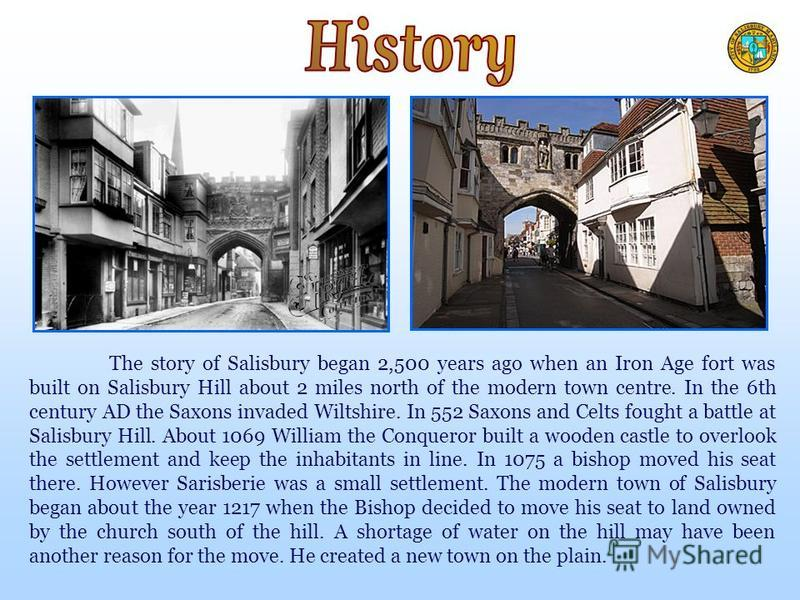 The story of Salisbury began 2,500 years ago when an Iron Age fort was built on Salisbury Hill about 2 miles north of the modern town centre. In the 6th century AD the Saxons invaded Wiltshire. In 552 Saxons and Celts fought a battle at Salisbury Hil