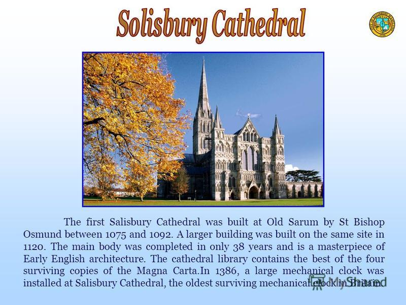 The first Salisbury Cathedral was built at Old Sarum by St Bishop Osmund between 1075 and 1092. A larger building was built on the same site in 1120. The main body was completed in only 38 years and is a masterpiece of Early English architecture. The