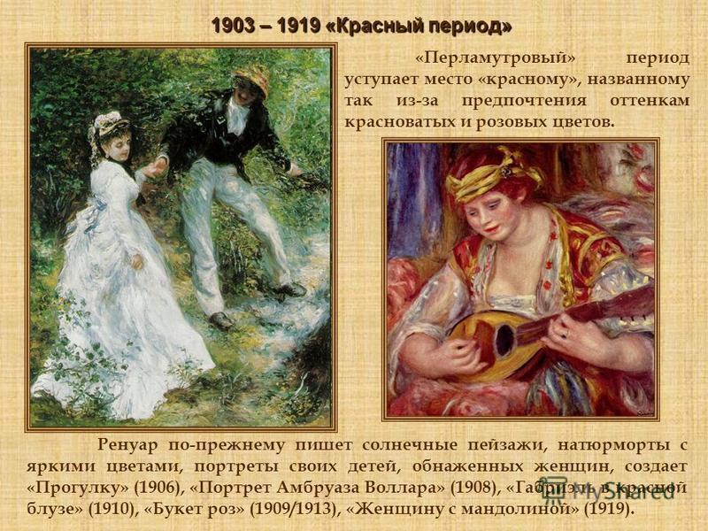 1903 – 1919 «Красный период» Ренуар по-прежнему пишет солнечные пейзажи, натюрморты с яркими цветами, портреты своих детей, обнаженных женщин, создает «Прогулку» (1906), «Портрет Амбруаза Воллара» (1908), «Габриэль в красной блузе» (1910), «Букет роз