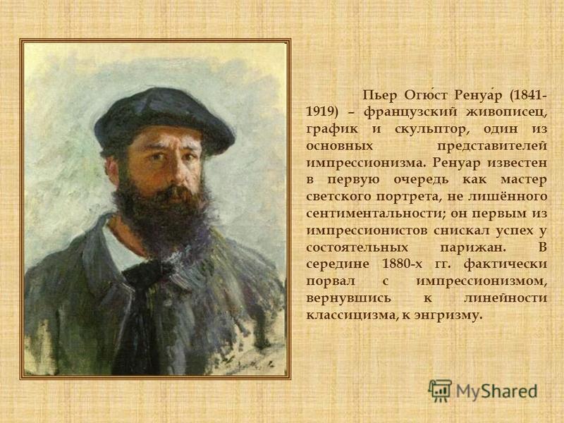 Пьер Огюст Ренуар (1841- 1919) – французский живописец, график и скульптор, один из основных представителей импрессионизма. Ренуар известен в первую очередь как мастер светского портрета, не лишённого сентиментальности; он первым из импрессионистов с