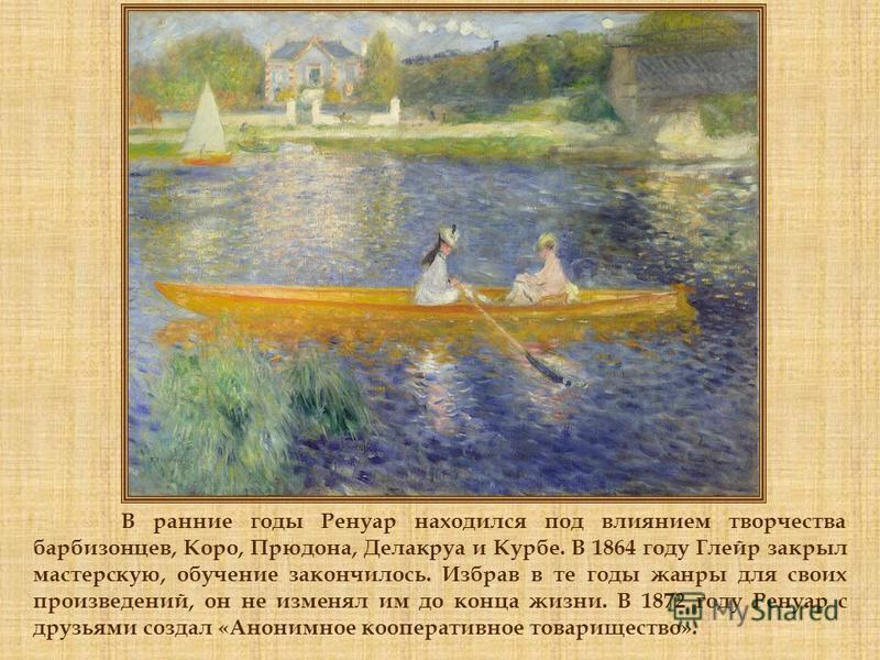 В ранние годы Ренуар находился под влиянием творчества барбизонцев, Коро, Прюдона, Делакруа и Курбе. В 1864 году Глейр закрыл мастерскую, обучение закончилось. Избрав в те годы жанры для своих произведений, он не изменял им до конца жизни. В 1872 год