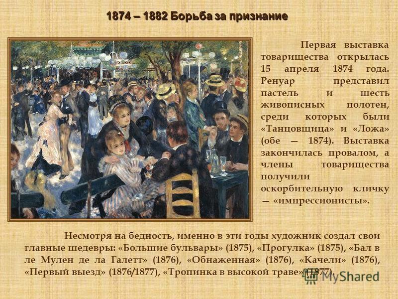 Первая выставка товарищества открылась 15 апреля 1874 года. Ренуар представил пастель и шесть живописных полотен, среди которых были «Танцовщица» и «Ложа» (обе 1874). Выставка закончилась провалом, а члены товарищества получили оскорбительную кличку