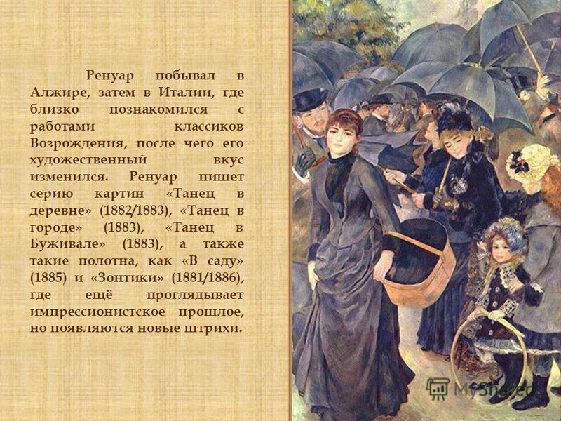 Ренуар побывал в Алжире, затем в Италии, где близко познакомился с работами классиков Возрождения, после чего его художественный вкус изменился. Ренуар пишет серию картин «Танец в деревне» (1882/1883), «Танец в городе» (1883), «Танец в Буживале» (188