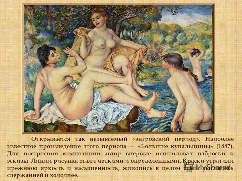 Открывается так называемый «энгровский период». Наиболее известное произведение этого периода «Большие купальщицы» (1887). Для построения композиции автор впервые использовал наброски и эскизы. Линии рисунка стали четкими и определенными. Краски утра