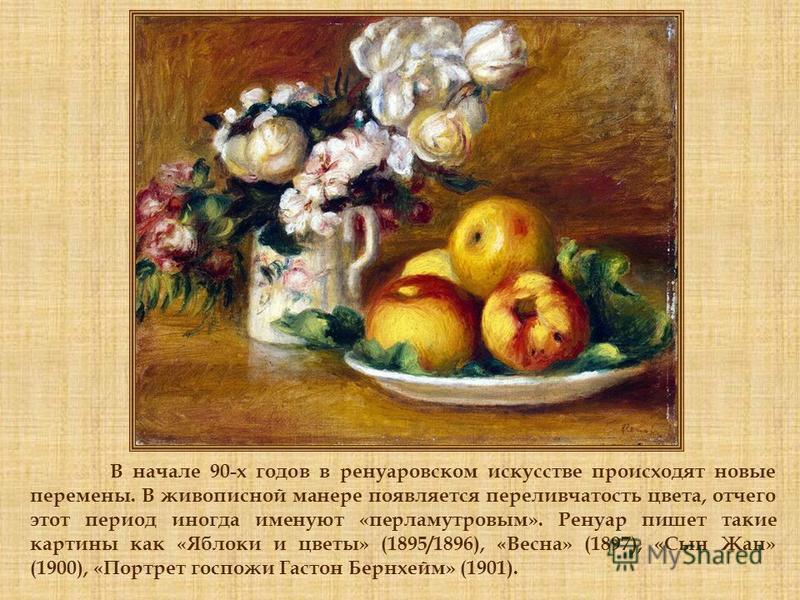 В начале 90-х годов в ренуаровском искусстве происходят новые перемены. В живописной манере появляется переливчатость цвета, отчего этот период иногда именуют «перламутровым». Ренуар пишет такие картины как «Яблоки и цветы» (1895/1896), «Весна» (1897