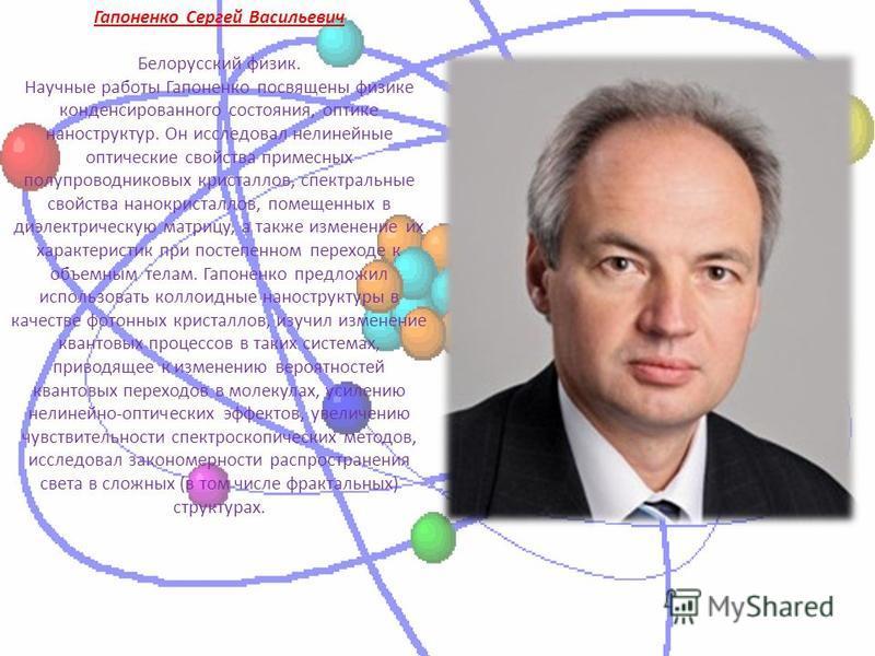 Гапоненко Сергей Васильевич Белорусский физик. Научные работы Гапоненко посвящены физике конденсированного состояния, оптике наноструктур. Он исследовал нелинейные оптические свойства примесных полупроводниковых кристаллов, спектральные свойства нано