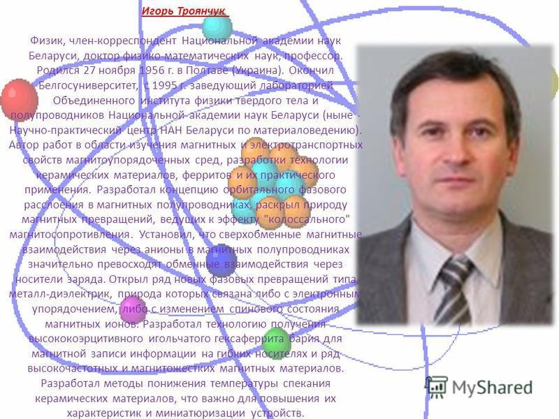 Игорь Троянчук Физик, член-корреспондент Национальной академии наук Беларуси, доктор физико-математических наук, профессор. Родился 27 ноября 1956 г. в Полтаве (Украина). Окончил Белгосуниверситет, с 1995 г. заведующий лабораторией Объединенного инст