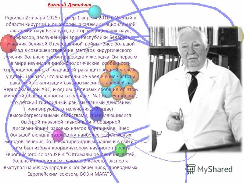 Евгений Демидчик Родился 2 января 1925 г., умер 1 апреля 2010 г. Ученый в области хирургии и онкологии, академик Национальной академии наук Беларуси, доктор медицинских наук, профессор, заслуженный врач Республики Беларусь, участник Великой Отечестве
