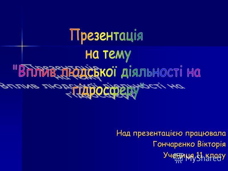 Над презентацією працювала Гончаренко Вікторія Учениця 11 класу