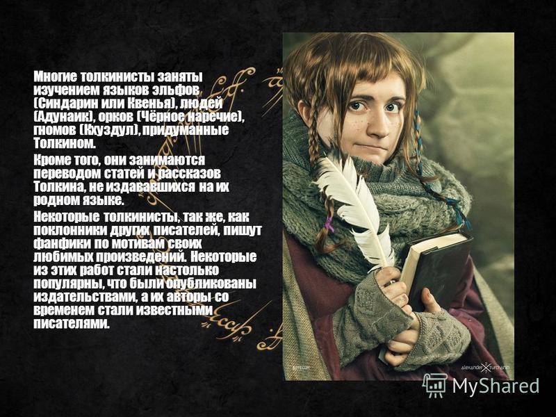 Многие толкиенисты заняты изучением языков эльфов (Синдарин или Квенья), людей (Адунаик), орков (Чёрное наречие), гномов (Кхуздул), придуманные Толкином. Кроме того, они занимаются переводом статей и рассказов Толкина, не издававшихся на их родном яз