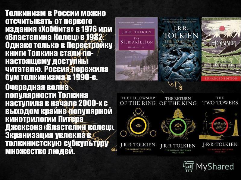 Толкинизм в России можно отсчитывать от первого издания «Хоббита» в 1976 или «Властелина Колец» в 1982. Однако только в Перестройку книги Толкина стали по- настоящему доступны читателю. Россия пережила бум толкинизма в 1990-е. Очередная волна популяр