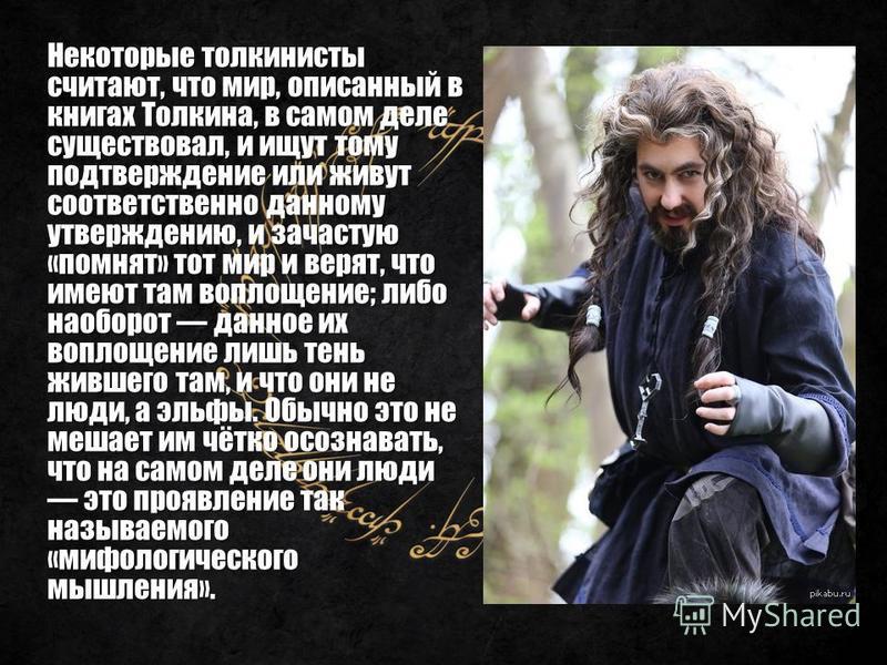 Некоторые толкиенисты считают, что мир, описанный в книгах Толкина, в самом деле существовал, и ищут тому подтверждение или живут соответственно данному утверждению, и зачастую «помнят» тот мир и верят, что имеют там воплощение; либо наоборот данное