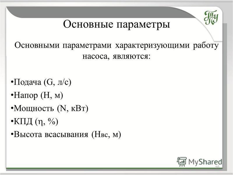 Основные параметры 10 Основными параметрами характеризующими работу насоса, являются: Подача (G, л/с) Напор (H, м) Мощность (N, к Вт) КПД (, %) Высота всасывания (Н вс, м)
