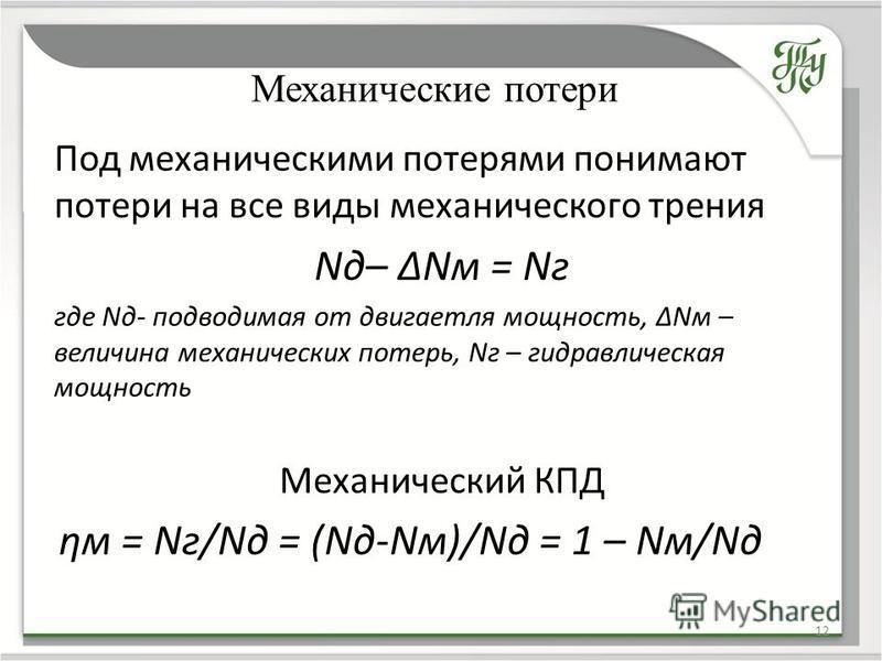 Механические потери 12 Под механическими потерями понимают потери на все виды механического трения Nд– ΔNм = Nг где Nд- подводимая от двигателя мощность, ΔNм – величина механических потерь, Nг – гидравлическая мощность Механический КПД ηм = Nг/Nд = (