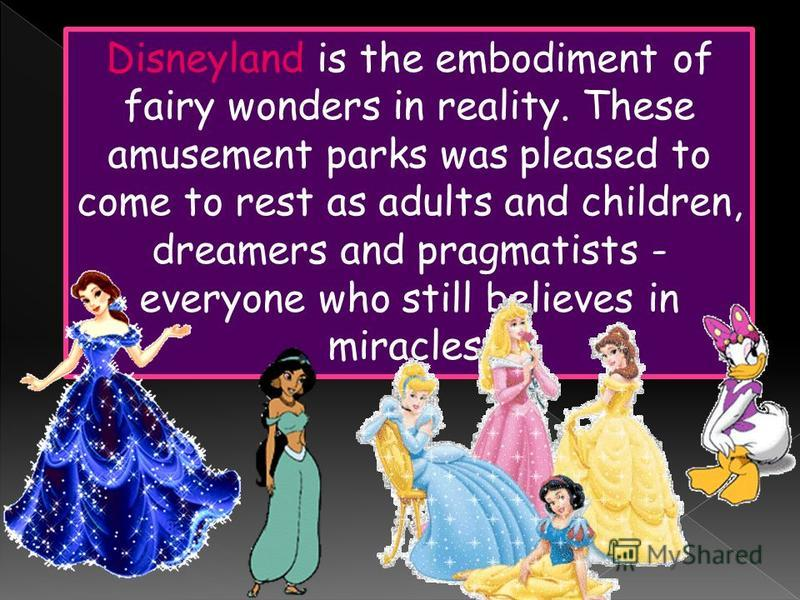 Disneyland is the embodiment of fairy wonders in reality. These amusement parks was pleased to come to rest as adults and children, dreamers and pragmatists - everyone who still believes in miracles.