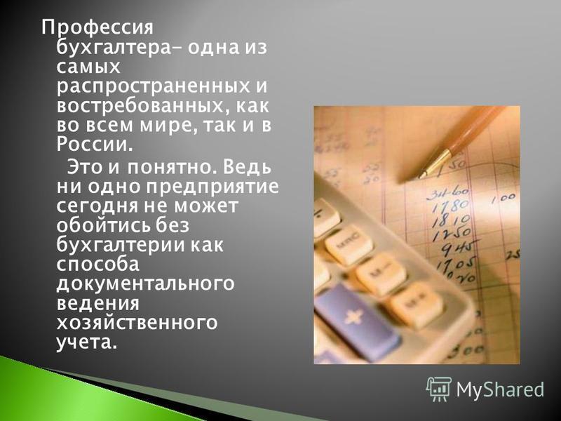Профессия бухгалтера- одна из самых распространенных и востребованных, как во всем мире, так и в России. Это и понятно. Ведь ни одно предприятие сегодня не может обойтись без бухгалтерии как способа документального ведения хозяйственного учета.