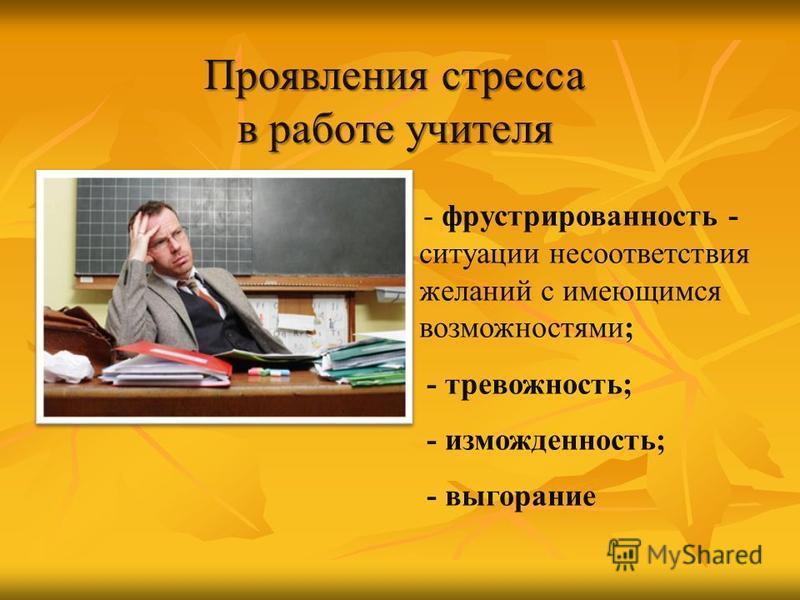 Проявления стресса в работе учителя - фрустрированность - ситуации несоответствия желаний с имеющимся возможностями; - тревожность; - изможденность; - выгорание