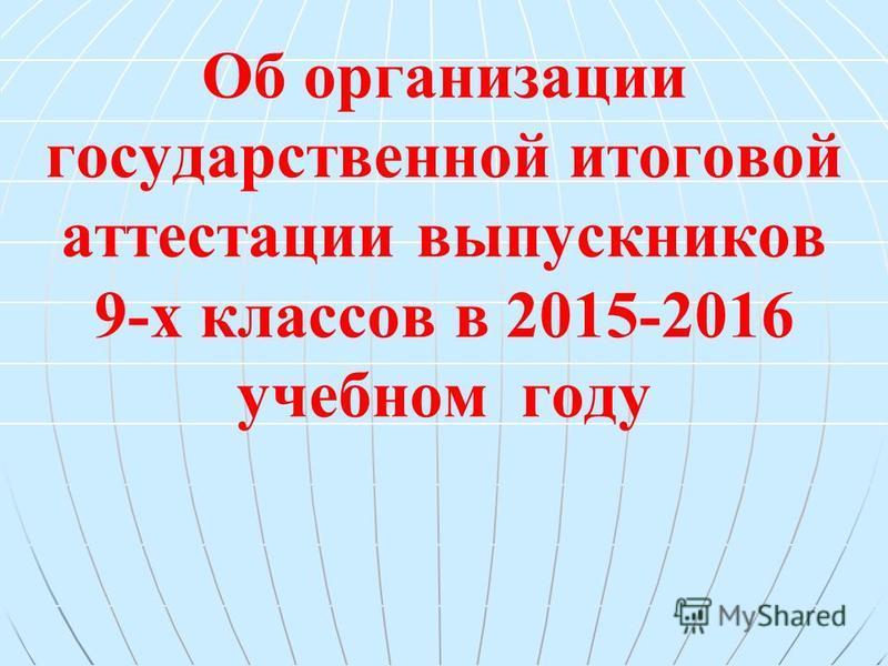 Об организации государственной итоговой аттестации выпускников 9-х классов в 2015-2016 учебном году