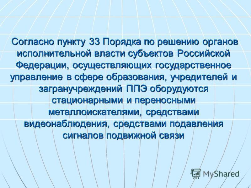 Согласно пункту 33 Порядка по решению органов исполнительной власти субъектов Российской Федерации, осуществляющих государственное управление в сфере образования, учредителей и загранучреждений ППЭ оборудуются стационарными и переносными металлоискат