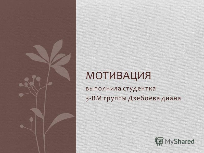 выполнила студентка 3-ВМ группы Дзебоева диана МОТИВАЦИЯ