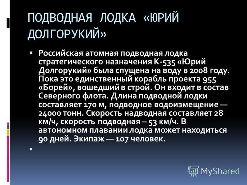 ПОДВОДНАЯ ЛОДКА «ЮРИЙ ДОЛГОРУКИЙ» Российская атомная подводная лодка стратегического назначения К-535 «Юрий Долгорукий» была спущена на воду в 2008 году. Пока это единственный корабль проекта 955 «Борей», вошедший в строй. Он входит в состав Северног
