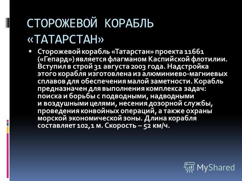 СТОРОЖЕВОЙ КОРАБЛЬ «ТАТАРСТАН» Сторожевой корабль «Татарстан» проекта 11661 («Гепард») является флагманом Каспийской флотилии. Вступил в строй 31 августа 2003 года. Надстройка этого корабля изготовлена из алюминиево-магниевых сплавов для обеспечения