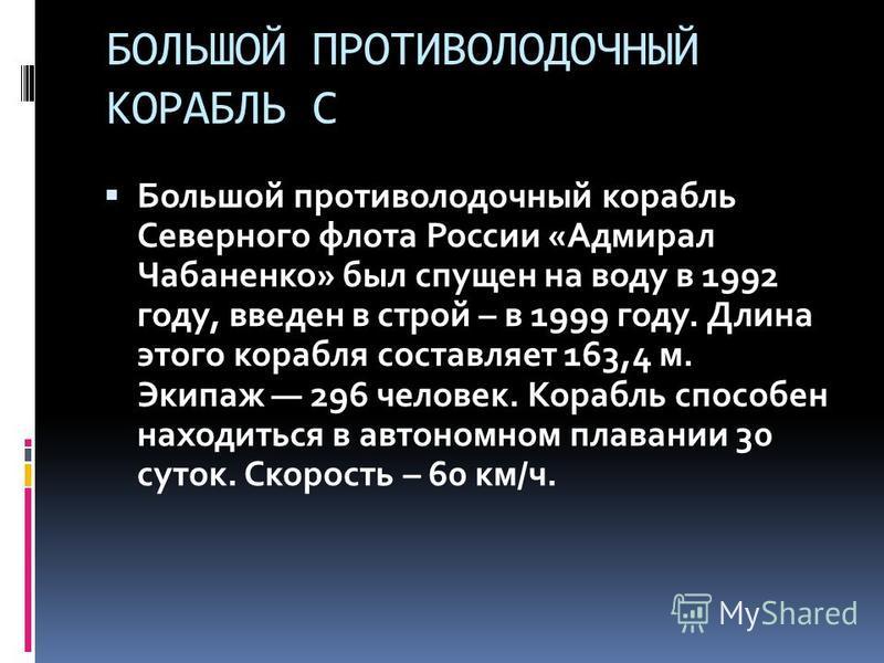 БОЛЬШОЙ ПРОТИВОЛОДОЧНЫЙ КОРАБЛЬ С Большой противолодочный корабль Северного флота России «Адмирал Чабаненко» был спущен на воду в 1992 году, введен в строй – в 1999 году. Длина этого корабля составляет 163,4 м. Экипаж 296 человек. Корабль способен на