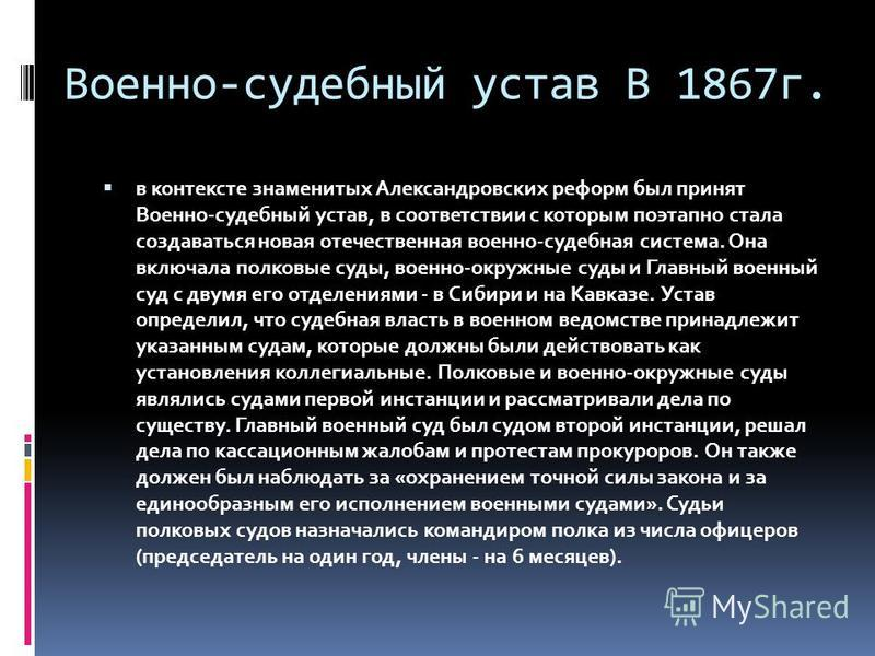 Военно-судебный устав В 1867 г. в контексте знаменитых Александровских реформ был принят Военно-судебный устав, в соответствии с которым поэтапно стала создаваться новая отечественная военно-судебная система. Она включала полковые суды, военно-окружн