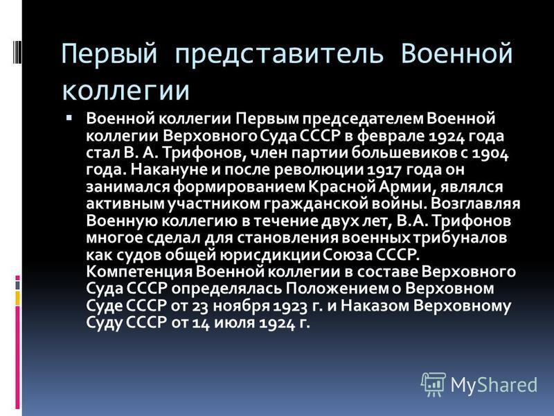 Первый представитель Военной коллегии Военной коллегии Первым председателем Военной коллегии Верховного Суда СССР в феврале 1924 года стал В. А. Трифонов, член партии большевиков с 1904 года. Накануне и после революции 1917 года он занимался формиров