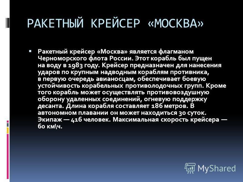 РАКЕТНЫЙ КРЕЙСЕР «МОСКВА» Ракетный крейсер «Москва» является флагманом Черноморского флота России. Этот корабль был пущен на воду в 1983 году. Крейсер предназначен для нанесения ударов по крупным надводным кораблям противника, в первую очередь авиано