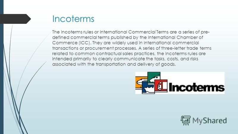 Incoterms The Incoterms rules or International Commercial Terms are a series of pre- defined commercial terms published by the International Chamber of Commerce (ICC). They are widely used in International commercial transactions or procurement proce