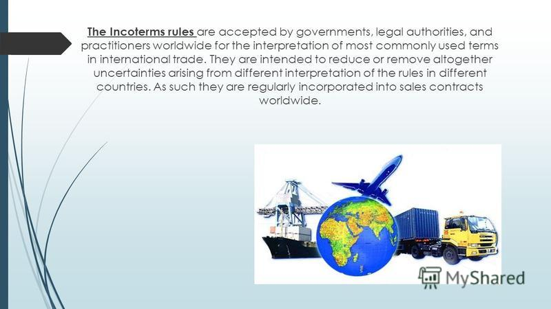 The Incoterms rules are accepted by governments, legal authorities, and practitioners worldwide for the interpretation of most commonly used terms in international trade. They are intended to reduce or remove altogether uncertainties arising from dif