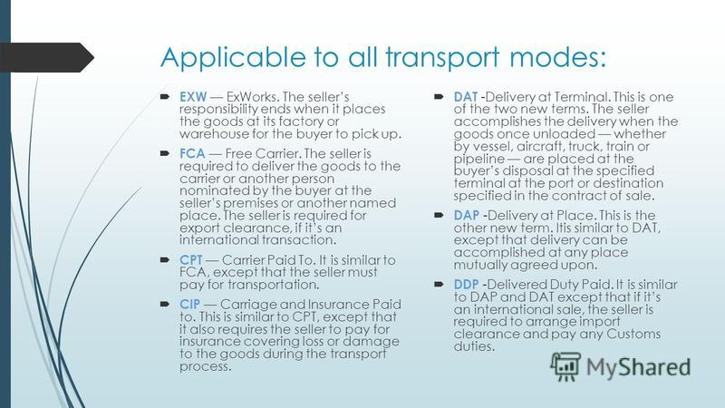 Applicable to all transport modes: EXW ExWorks. The sellers responsibility ends when it places the goods at its factory or warehouse for the buyer to pick up. FCA Free Carrier. The seller is required to deliver the goods to the carrier or another per