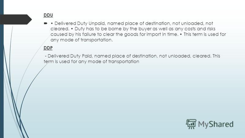 DDU Delivered Duty Unpaid, named place of destination, not unloaded, not cleared. Duty has to be borne by the buyer as well as any costs and risks caused by his failure to clear the goods for import in time. This term is used for any mode of transpor