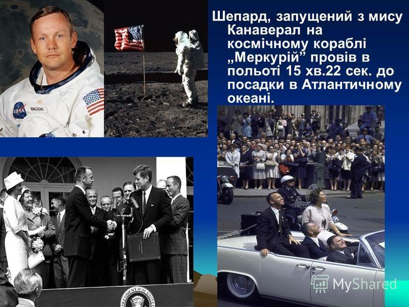 Шепард, запущений з мису Канаверал на космічному кораблі Меркурій провів в польоті 15 хв.22 сек. до посадки в Атлантичному океані.