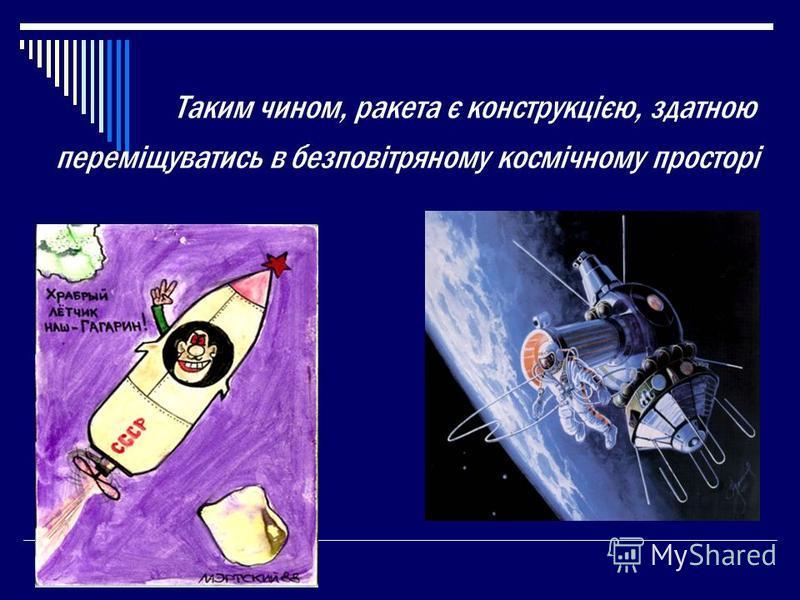Таким чином, ракета є конструкцією, здатною переміщуватись в безповітряному космічному просторі