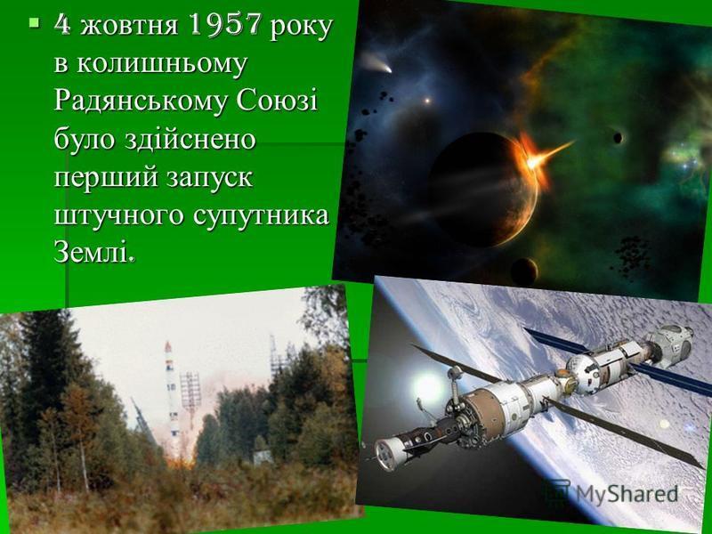 4 жовтня 1957 року в колишньому Радянському Союзі було здійснено перший запуск штучного супутника Землі.