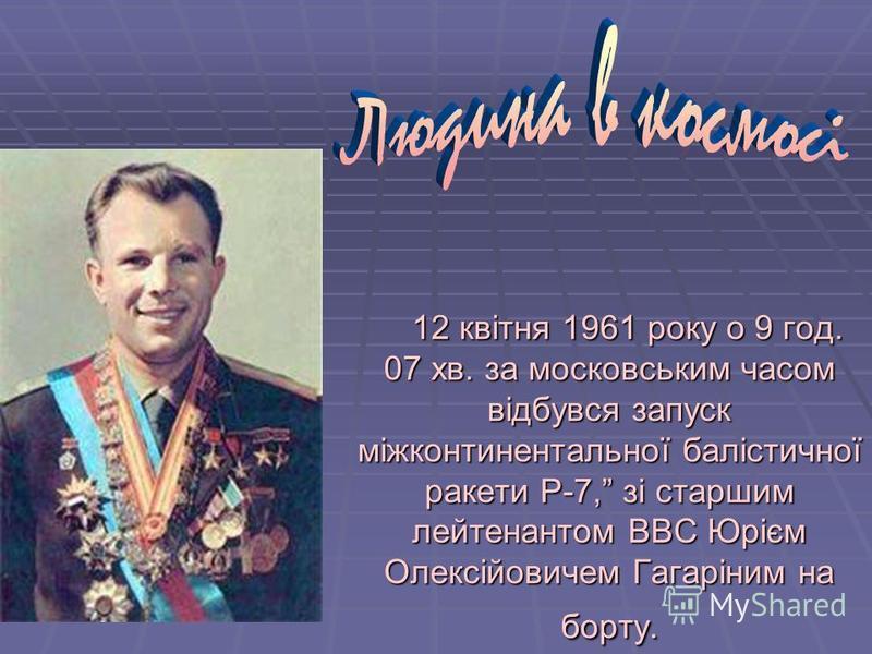 12 квітня 1961 року о 9 год. 07 хв. за московським часом відбувся запуск міжконтинентальної балістичної ракети Р-7, зі старшим лейтенантом ВВС Юрієм Олексійовичем Гагаріним на борту. 12 квітня 1961 року о 9 год. 07 хв. за московським часом відбувся з