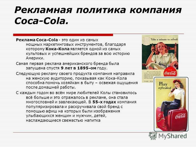 Рекламная политика компания Coca-Cola. Реклама Coca-Cola - это один из самых мощных маркетинговых инструментов, благодаря которому Кока-Кола является одной из самых культовых и успешнейших брендов за всю историю Америки. Cамая первая реклама американ