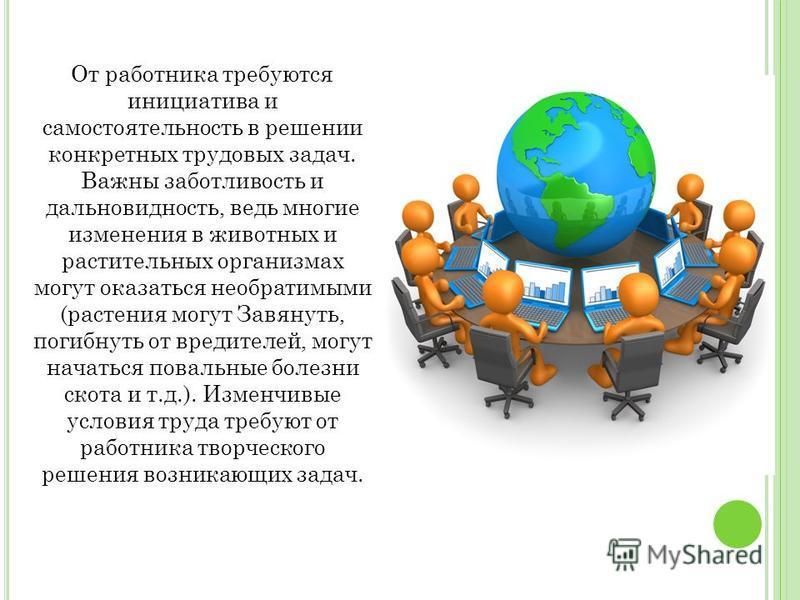От работника требуются инициатива и самостоятельность в решении конкретных трудовых задач. Важны заботливость и дальновидность, ведь многие изменения в животных и растительных организмах могут оказаться необратимыми (растения могут Завянуть, погибнут