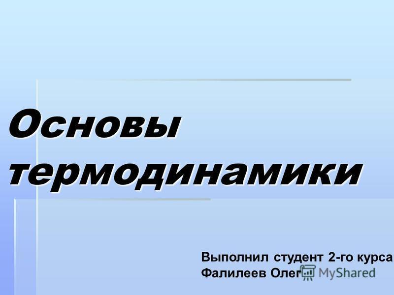 Основы термодинамики Выполнил студент 2-го курса Фалилеев Олег