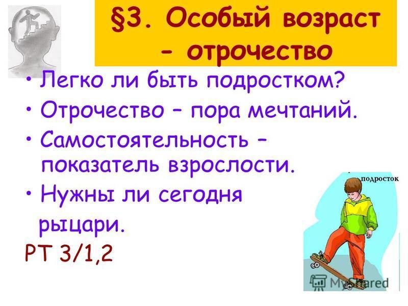 §3. Особый возраст - отрочество Легко ли быть подростком? Отрочество – пора мечтаний. Самостоятельность – показатель взрослости. Нужны ли сегодня рыцари. РТ 3/1,2