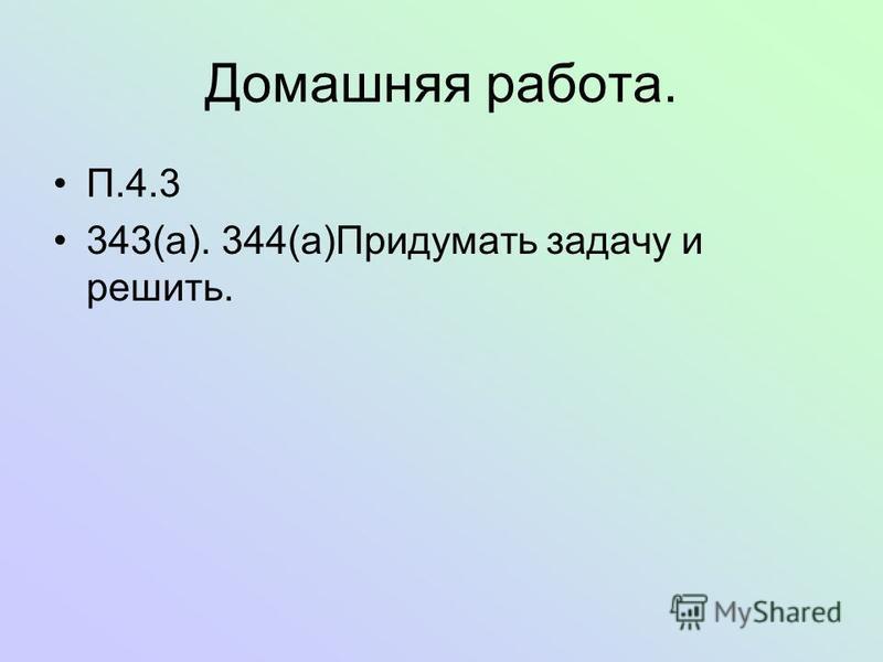 Домашняя работа. П.4.3 343(a). 344(a)Придумать задачу и решить.