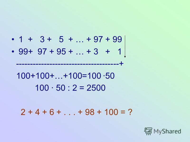 1 + 3 + 5 + … + 97 + 99 99+ 97 + 95 + … + 3 + 1 -------------------------------------+ 100+100+…+100=100 50 100 50 : 2 = 2500 2 + 4 + 6 +... + 98 + 100 = ?